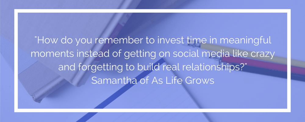 How do you remember to invest time in meaningful moments instead of getting on social media like crazy and forgetting to build real relationships?