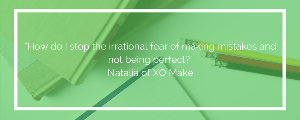How do I stop the irrational fear of making mistakes and not being perfect?