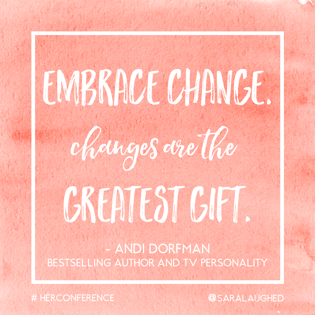 Embrace change. Changes are the greatest gift. - Andi Dorfman at #HerConference | Sara Laughed